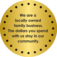 We are a locally owned family business.  The dollars you spend with us stay in our community.